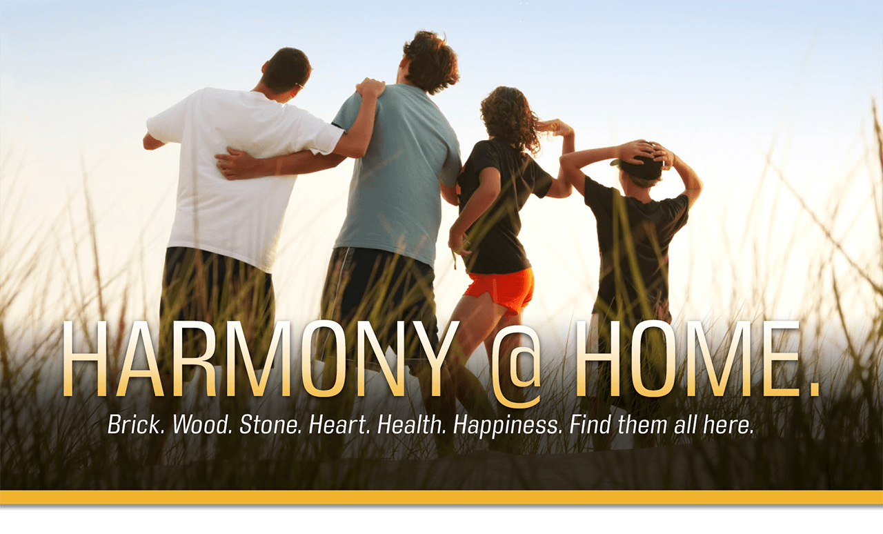 Harmony at Home. Brick. Wood. Stone. Heart. Health. Happiness. Find them all here.